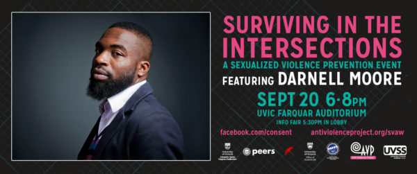 "A poster for the key note speaking for sexualized violence awareness week. A black background with bright text on top of it. Darnell Moore is pictured to the left, a side profile, looking straight at the camera. He is wearing a suit without a tie. the text reads: ""surviving the intersections: a sexualized violence prevention event featuring Darnell Moore"" Underneath the title there is info on the event: ""sept 20 6pm - 8pm, Uvic Farquar auditorium, info fair at 530 in the lobby."" there are links to the anti violence project website and the facebook event. The sponsors are listed for the event: PEERS victoria, AVP, Camosun College, UVSS, Uvic Office of Student Life, and EQHR"