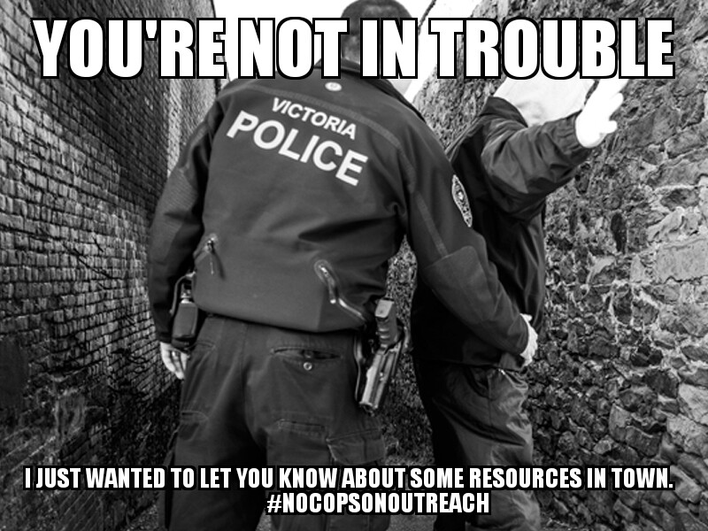 "Satirical meme. A black and white photo of a Victoria police officer patting down smeone with their hands out is overlaid with the words ""You're not in trouble, I just wanted to let you know about some resources in town #nocopsonoutreach""."