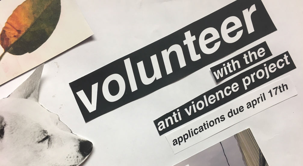 "a collaged poster reads: ""volunteer with the anti violence project. applications due april 17th. the words are pasted on in strips, and there are cut out images of a white dog white pointy ears sleeping, and a leaf that is half orange and half green. Another cut out image is visible at the bottom of the page, but it is unclear what it is."