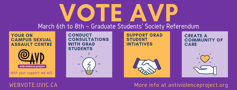 Banner image with the text: Vote AVP: March 6th to 8th - Graduate Student's Society Referendum: Your on-campus sexual assault centre. With your support we will conduct consultations with grad students, support grad student initiatives, and create a community of care. Vote at www.webvote.uvic.ca