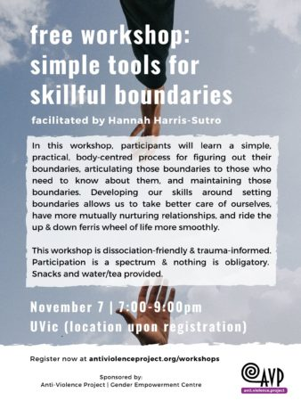 "Workshop poster, with the text ""Free Workshop: Simple Tools for Skillful Boundaries, facilitated by Hannah Harris-Sutro. In this workshop, participants will learn a simple, practical, body-centred process for figuring out their boundaries, articulating those boundaries to those who need to know about them, and maintaining those boundaries. Developing our skills around setting boundaries allows us to take better care of ourselves, have more mutually nurturing relationships, and ride the up & down ferris wheel of life more smoothly. This workshop is dissociation-friendly & trauma-informed. Participation is a spectrum & nothing is obligatory.  Snacks and water/tea provided. November 7th, 7 to 9 pm, UVic (location upon registration). Register at antiviolenceproject.org/workshops."