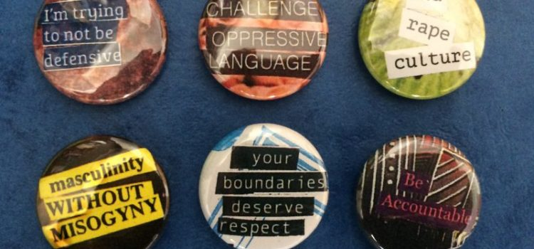 "Six pin back buttons with the phrases ""I'm trying to not be defensive,"" ""Challenge oppressive language,"" End rape culture,"" Masculinity without misogyny,"" ""your boundaries deserve respect,"" and ""Be accountable"""