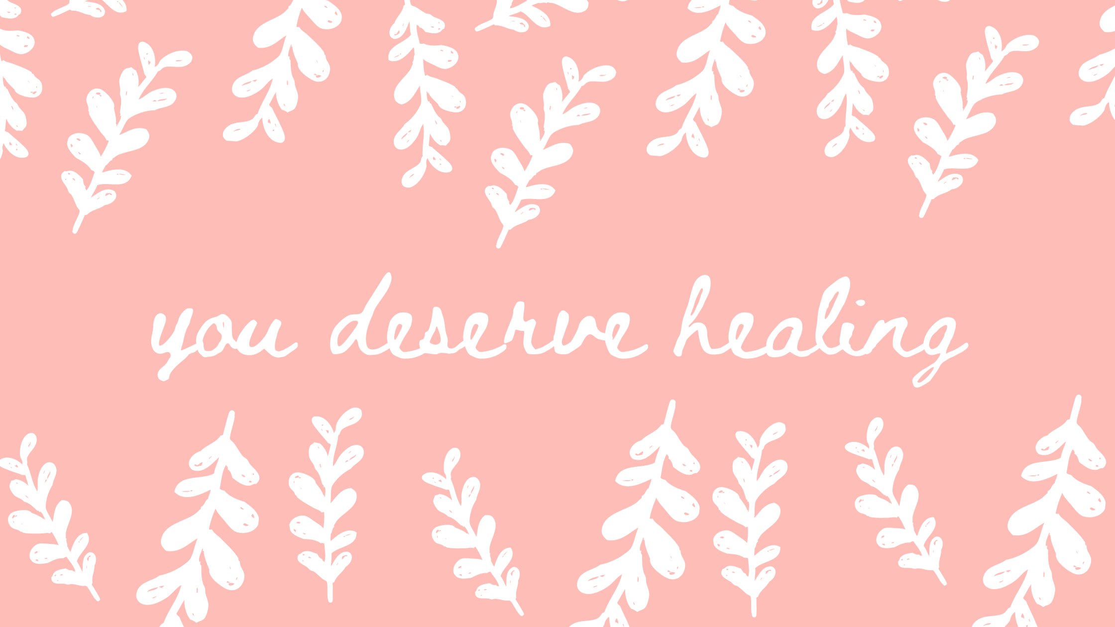 """light pink background with white leaves and text that reads, """"you deserve healing"""""""